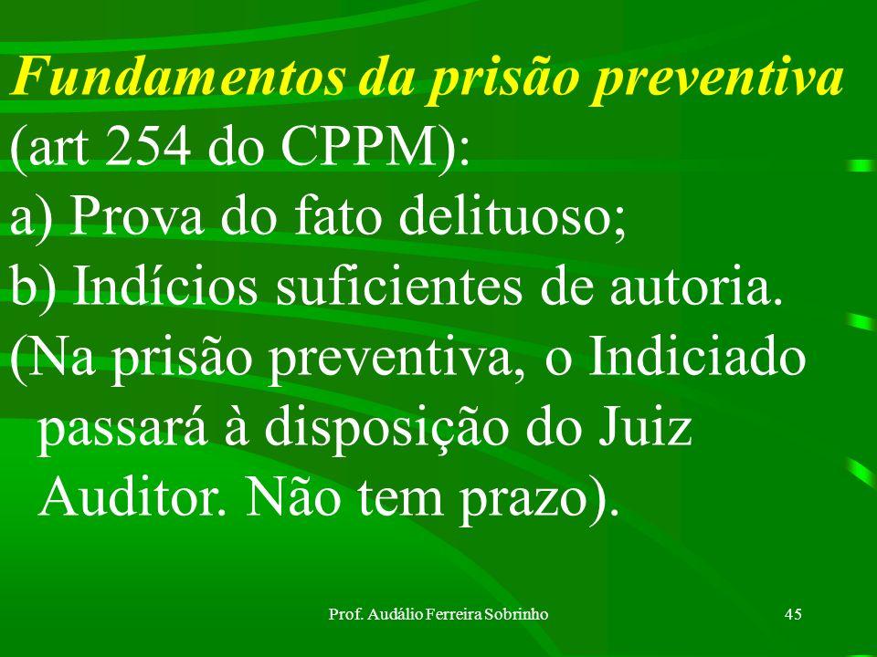 Prof. Audálio Ferreira Sobrinho44 Art 18 CPPM tornou-se inconstitucional, tendo em vista o Art 5º, inc LXI da CF/88. Então, a prisão provisória previs