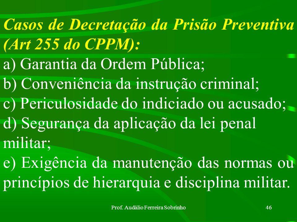 Prof. Audálio Ferreira Sobrinho45 Fundamentos da prisão preventiva (art 254 do CPPM): a) Prova do fato delituoso; b) Indícios suficientes de autoria.