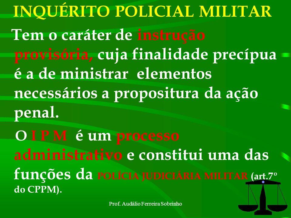Prof. Audálio Ferreira Sobrinho4 INQUÉRITO POLICIAL MILITAR O IPM é uma peça informativa de que se vale o Estado para processar e julgar o agente crim
