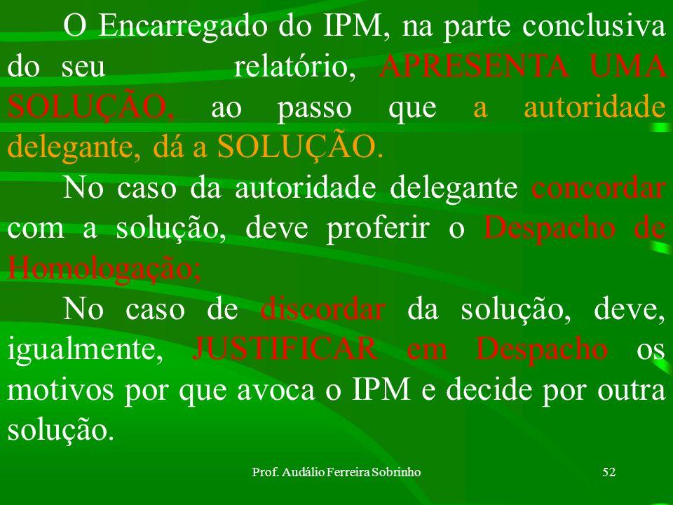 Prof. Audálio Ferreira Sobrinho51 Feito o relatório e oferecida a solução (QUE DEVERÁ SER COERENTE COM AS PROVAS PRODUZIDAS E DEPOIMENTOS), o encarreg