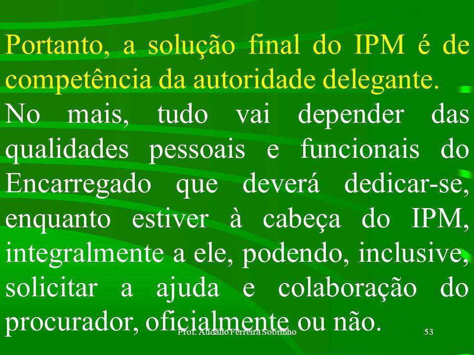 Prof. Audálio Ferreira Sobrinho52 O Encarregado do IPM, na parte conclusiva do seu relatório, APRESENTA UMA SOLUÇÃO, ao passo que a autoridade delegan