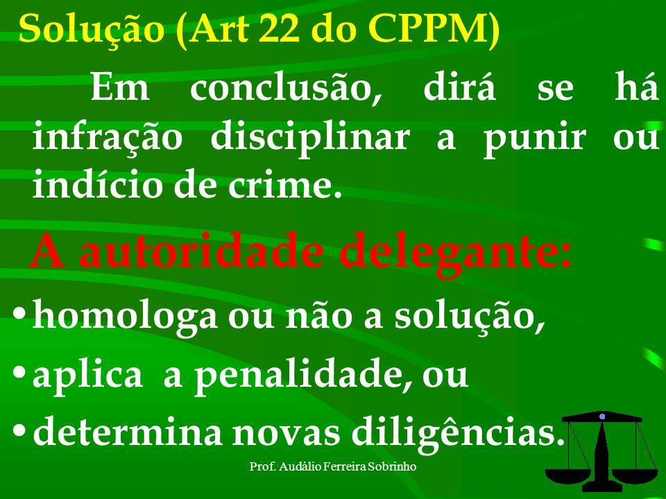 Prof. Audálio Ferreira Sobrinho53 Portanto, a solução final do IPM é de competência da autoridade delegante. No mais, tudo vai depender das qualidades