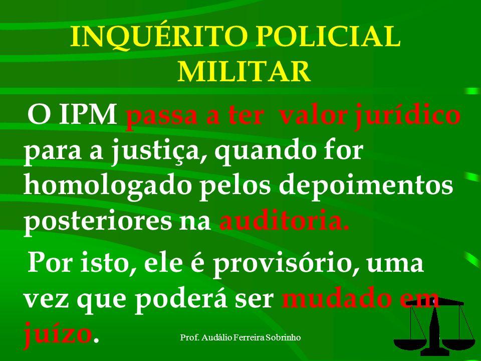 Prof. Audálio Ferreira Sobrinho5 INQUÉRITO POLICIAL MILITAR Tem o caráter de instrução provisória, cuja finalidade precípua é a de ministrar elementos