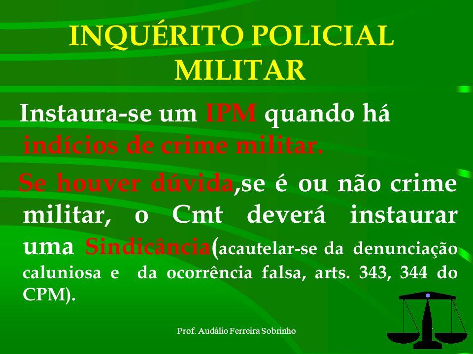 Prof. Audálio Ferreira Sobrinho6 INQUÉRITO POLICIAL MILITAR O IPM passa a ter valor jurídico para a justiça, quando for homologado pelos depoimentos p