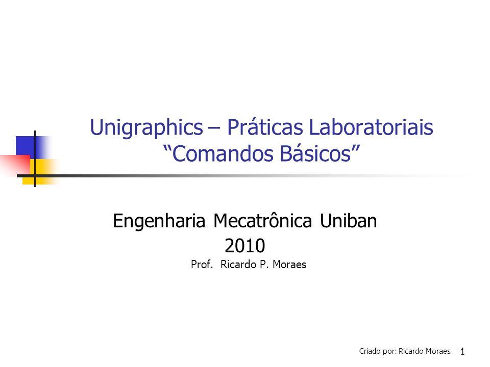 1 Unigraphics – Práticas Laboratoriais Comandos Básicos Engenharia Mecatrônica Uniban 2010 Prof. Ricardo P. Moraes Criado por: Ricardo Moraes