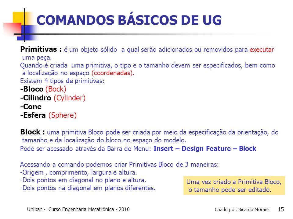 Uniban - Curso Engenharia Mecatrônica - 2010 Criado por: Ricardo Moraes 15 COMANDOS BÁSICOS DE UG Primitivas : é um objeto sólido a qual serão adicion