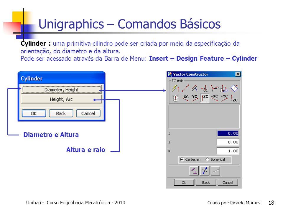 Uniban - Curso Engenharia Mecatrônica - 2010 Criado por: Ricardo Moraes 18 Unigraphics – Comandos Básicos Cylinder : uma primitiva cilindro pode ser c