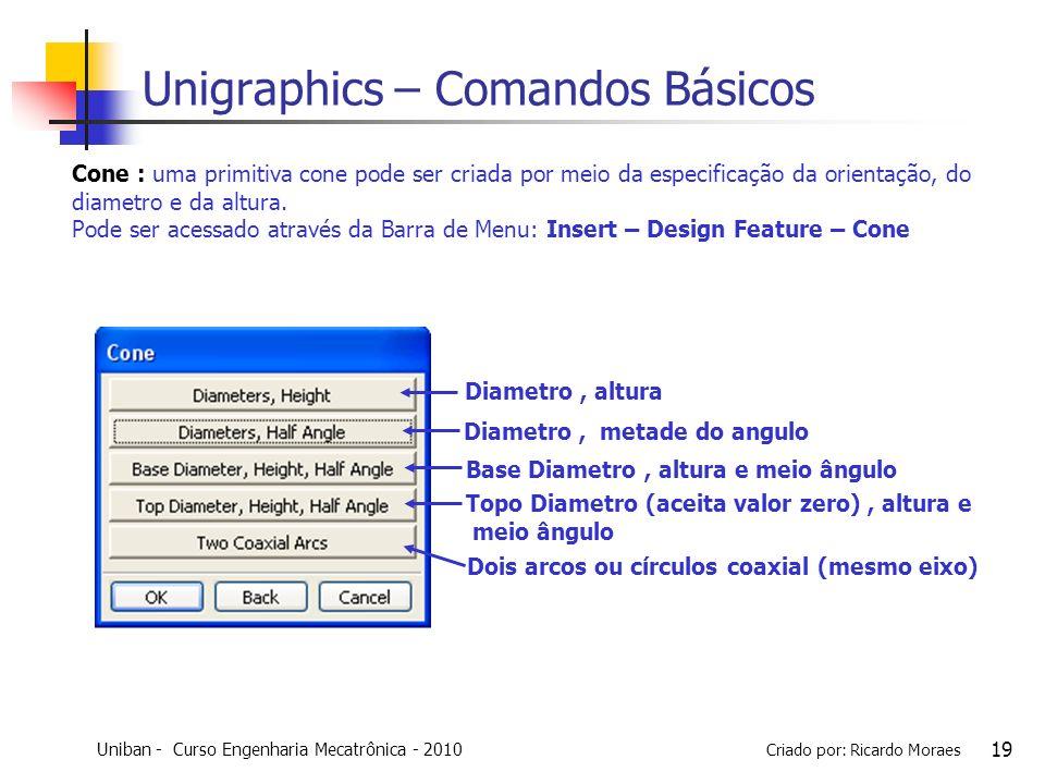 Uniban - Curso Engenharia Mecatrônica - 2010 Criado por: Ricardo Moraes 19 Unigraphics – Comandos Básicos Cone : uma primitiva cone pode ser criada po