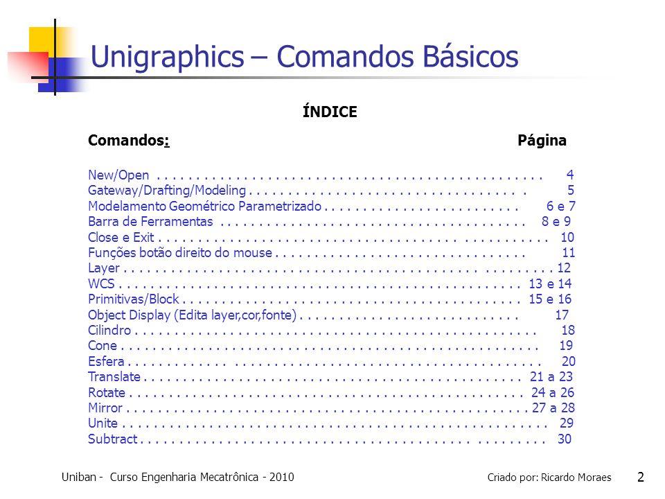 Uniban - Curso Engenharia Mecatrônica - 2010 Criado por: Ricardo Moraes 13 COMANDOS BÁSICOS DE UG Reset a WCS na coordenada Absoluta (0,0,0) + OK Procedimento para Comando WCS Levar para o Zero Absoluto Quando criamos um arquivo, sua Coordenada é gerada no 0,0,0 (Absoluto do sistema).