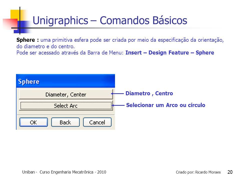Uniban - Curso Engenharia Mecatrônica - 2010 Criado por: Ricardo Moraes 20 Unigraphics – Comandos Básicos Sphere : uma primitiva esfera pode ser criad