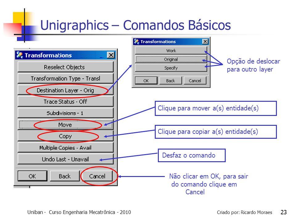 Uniban - Curso Engenharia Mecatrônica - 2010 Criado por: Ricardo Moraes 23 Unigraphics – Comandos Básicos Opção de deslocar para outro layer Clique pa