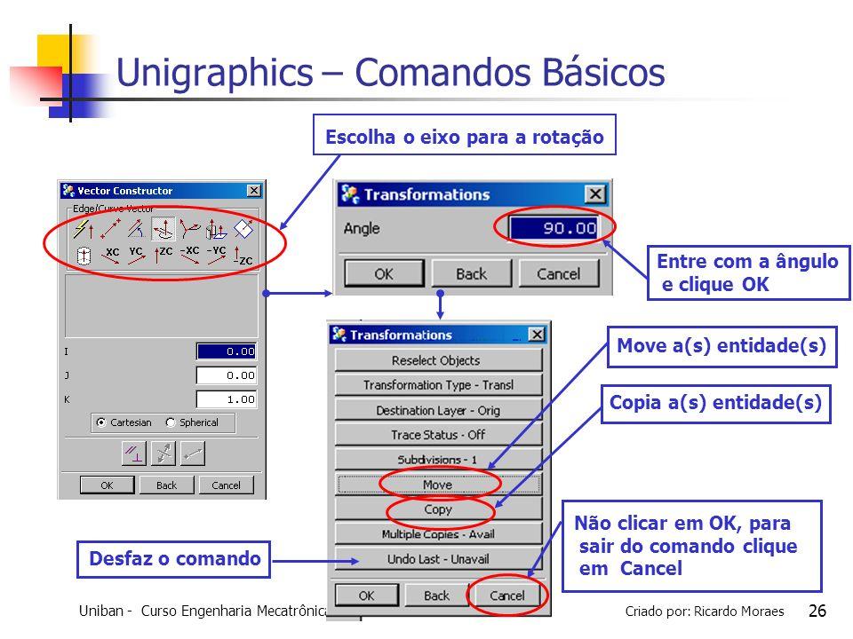 Uniban - Curso Engenharia Mecatrônica - 2010 Criado por: Ricardo Moraes 26 Escolha o eixo para a rotação Move a(s) entidade(s) Desfaz o comando Copia