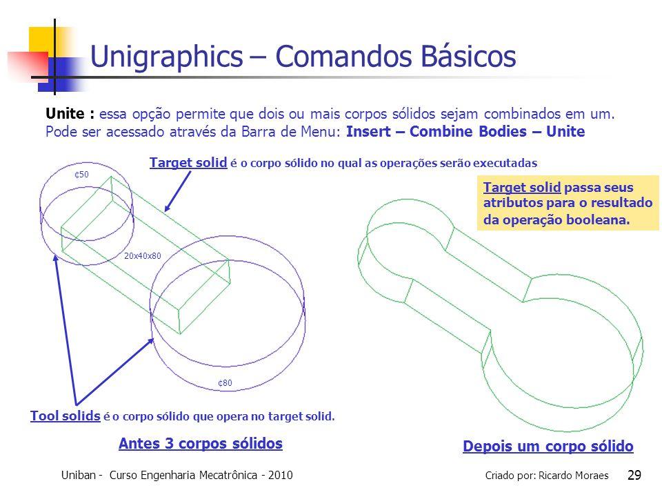 Uniban - Curso Engenharia Mecatrônica - 2010 Criado por: Ricardo Moraes 29 Unigraphics – Comandos Básicos Unite : essa opção permite que dois ou mais