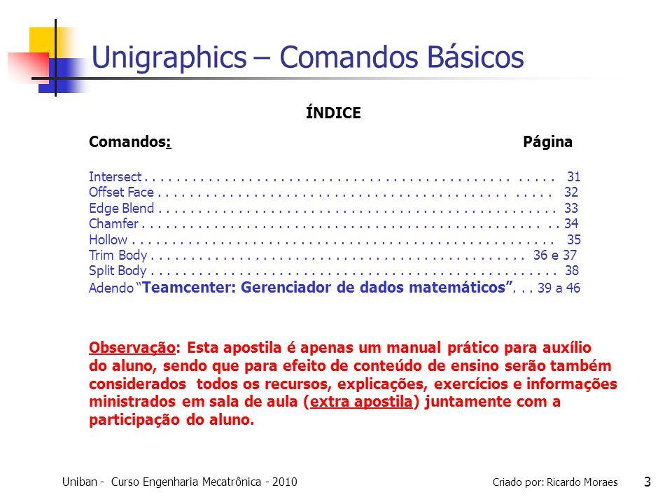 Uniban - Curso Engenharia Mecatrônica - 2010 Criado por: Ricardo Moraes 34 Unigraphics – Comandos Básicos Chamfer : essa operação chanfra as edges de um corpo sólido por meio da definiçao das dimensões de chanfro desejada.