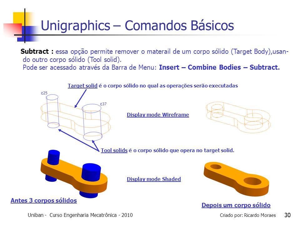 Uniban - Curso Engenharia Mecatrônica - 2010 Criado por: Ricardo Moraes 30 Unigraphics – Comandos Básicos Subtract : essa opção permite remover o mate