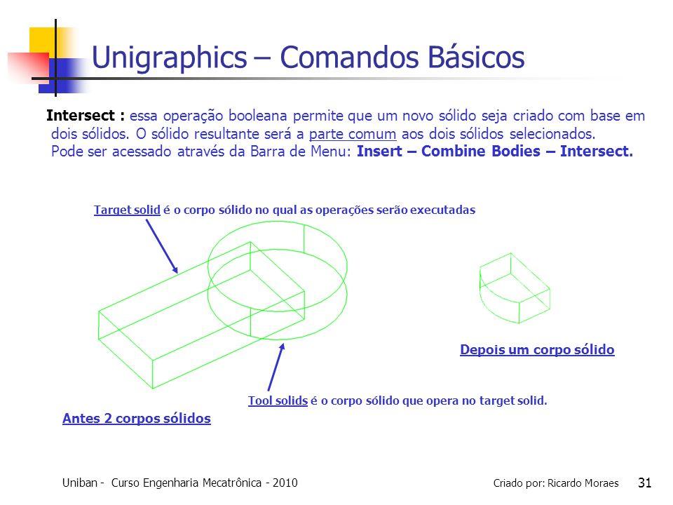 Uniban - Curso Engenharia Mecatrônica - 2010 Criado por: Ricardo Moraes 31 Unigraphics – Comandos Básicos Intersect : essa operação booleana permite q