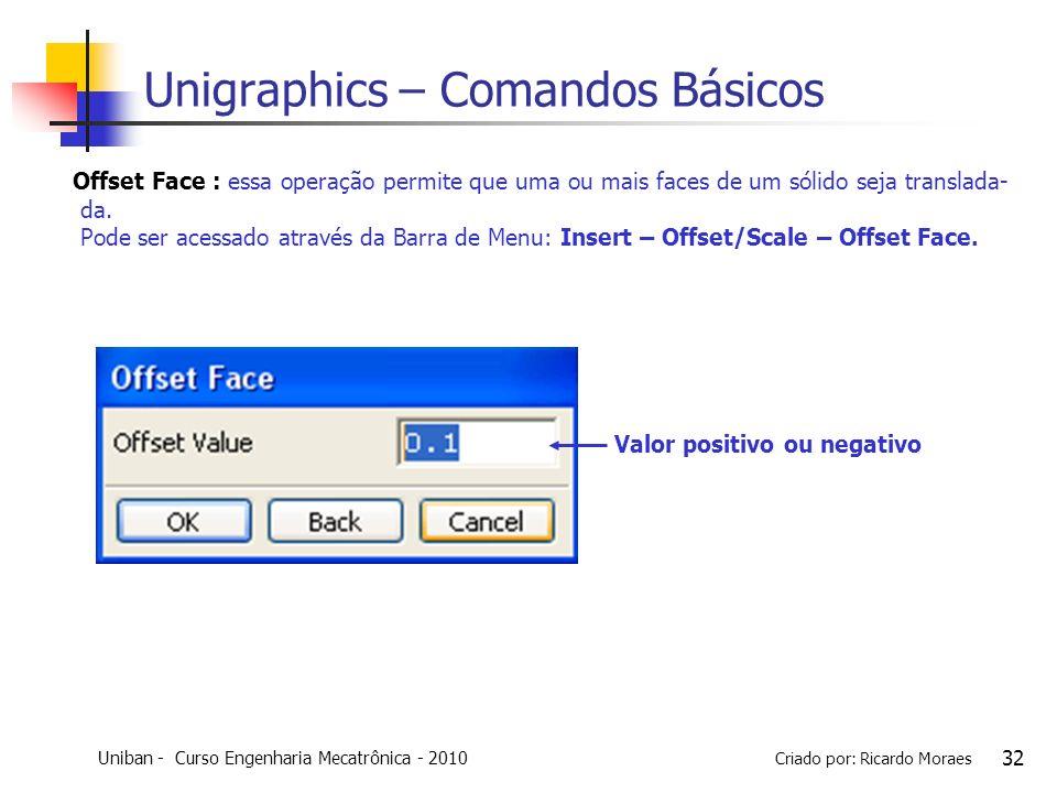 Uniban - Curso Engenharia Mecatrônica - 2010 Criado por: Ricardo Moraes 32 Unigraphics – Comandos Básicos Offset Face : essa operação permite que uma