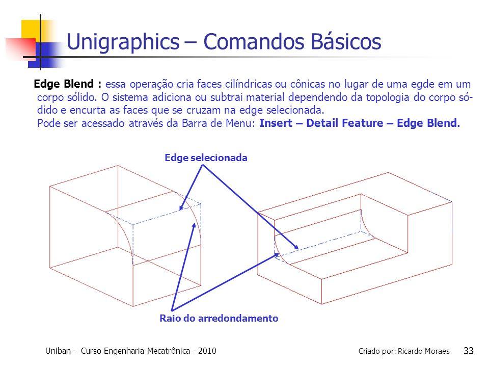 Uniban - Curso Engenharia Mecatrônica - 2010 Criado por: Ricardo Moraes 33 Unigraphics – Comandos Básicos Edge Blend : essa operação cria faces cilínd
