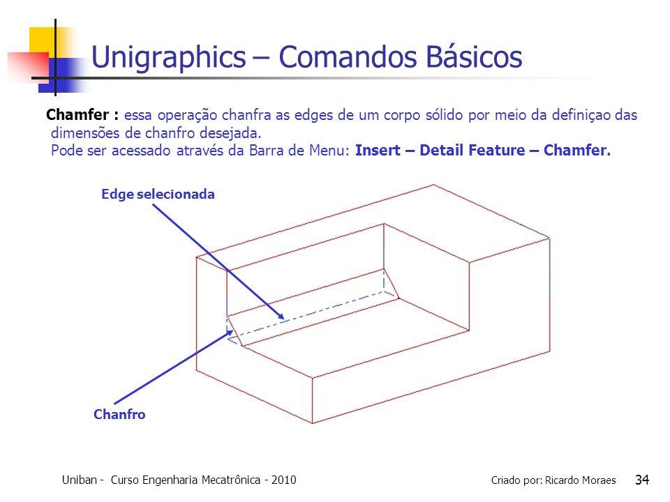 Uniban - Curso Engenharia Mecatrônica - 2010 Criado por: Ricardo Moraes 34 Unigraphics – Comandos Básicos Chamfer : essa operação chanfra as edges de
