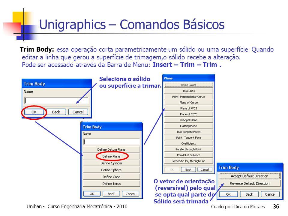 Uniban - Curso Engenharia Mecatrônica - 2010 Criado por: Ricardo Moraes 36 Unigraphics – Comandos Básicos Trim Body: essa operação corta parametricame