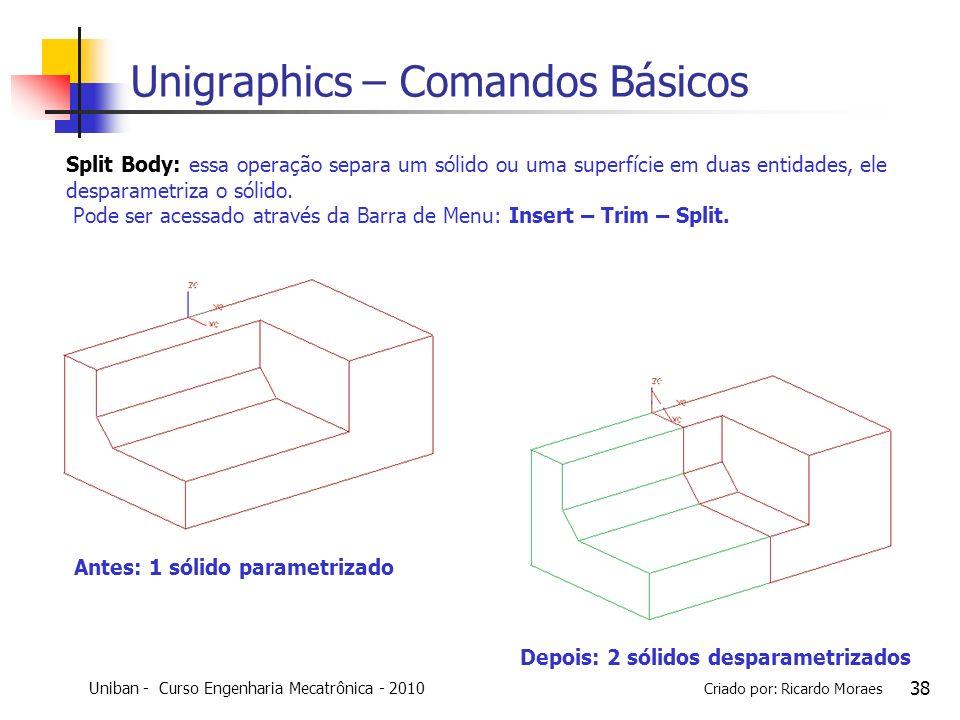 Uniban - Curso Engenharia Mecatrônica - 2010 Criado por: Ricardo Moraes 38 Unigraphics – Comandos Básicos Split Body: essa operação separa um sólido o
