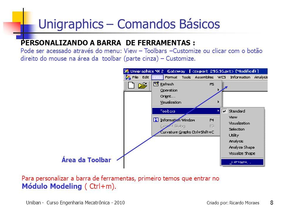 Uniban - Curso Engenharia Mecatrônica - 2010 Criado por: Ricardo Moraes 19 Unigraphics – Comandos Básicos Cone : uma primitiva cone pode ser criada por meio da especificação da orientação, do diametro e da altura.