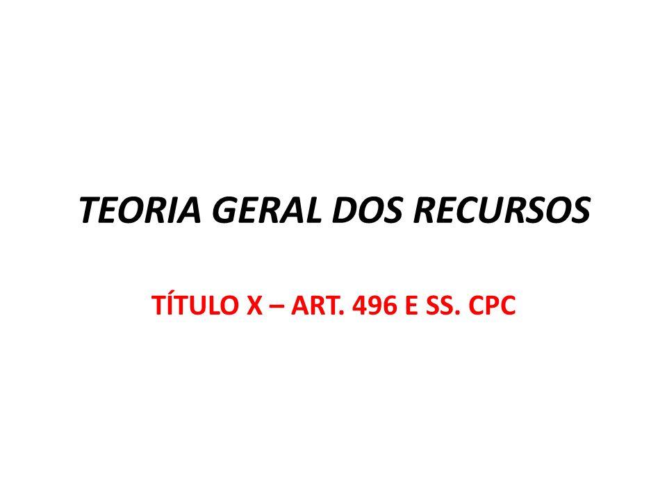 TEORIA GERAL DOS RECURSOS TÍTULO X – ART. 496 E SS. CPC