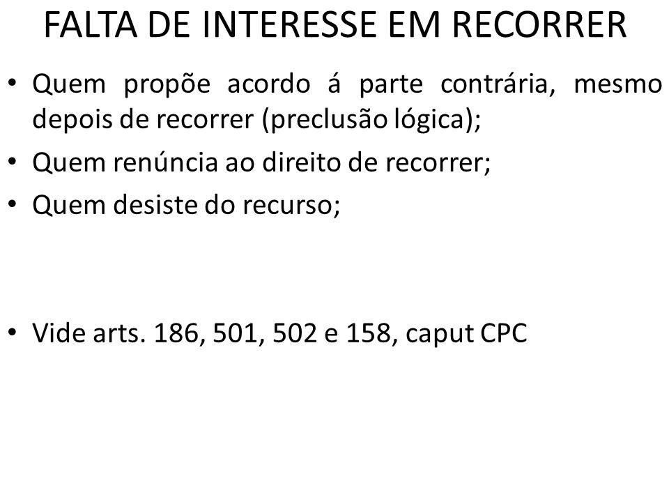 FALTA DE INTERESSE EM RECORRER Quem propõe acordo á parte contrária, mesmo depois de recorrer (preclusão lógica); Quem renúncia ao direito de recorrer