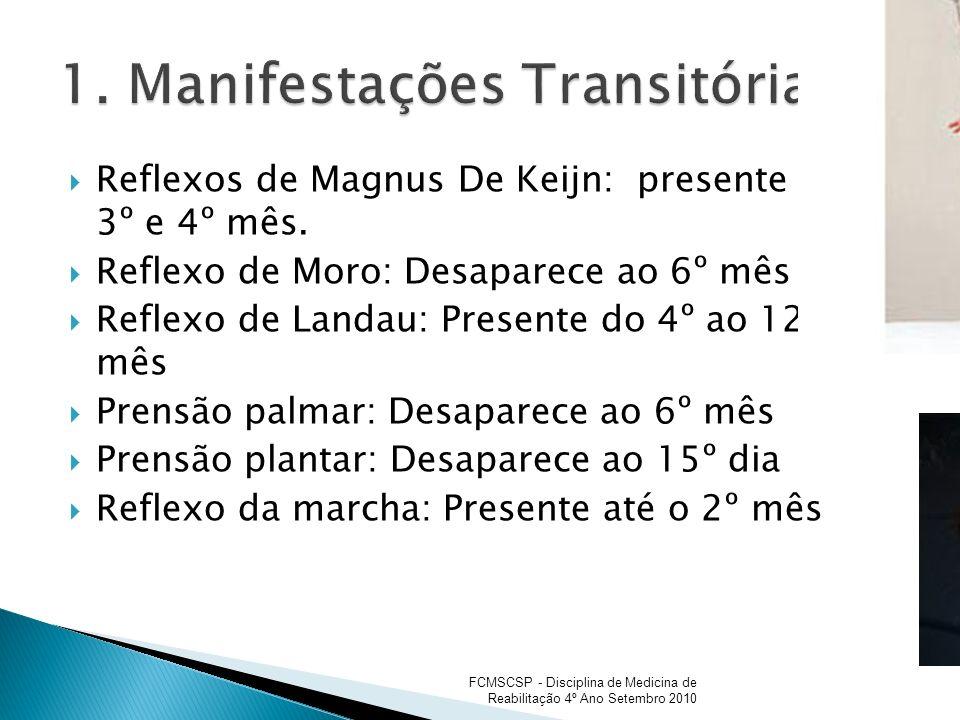 Reflexos de Magnus De Keijn: presente até 3º e 4º mês. Reflexo de Moro: Desaparece ao 6º mês Reflexo de Landau: Presente do 4º ao 12º mês Prensão palm