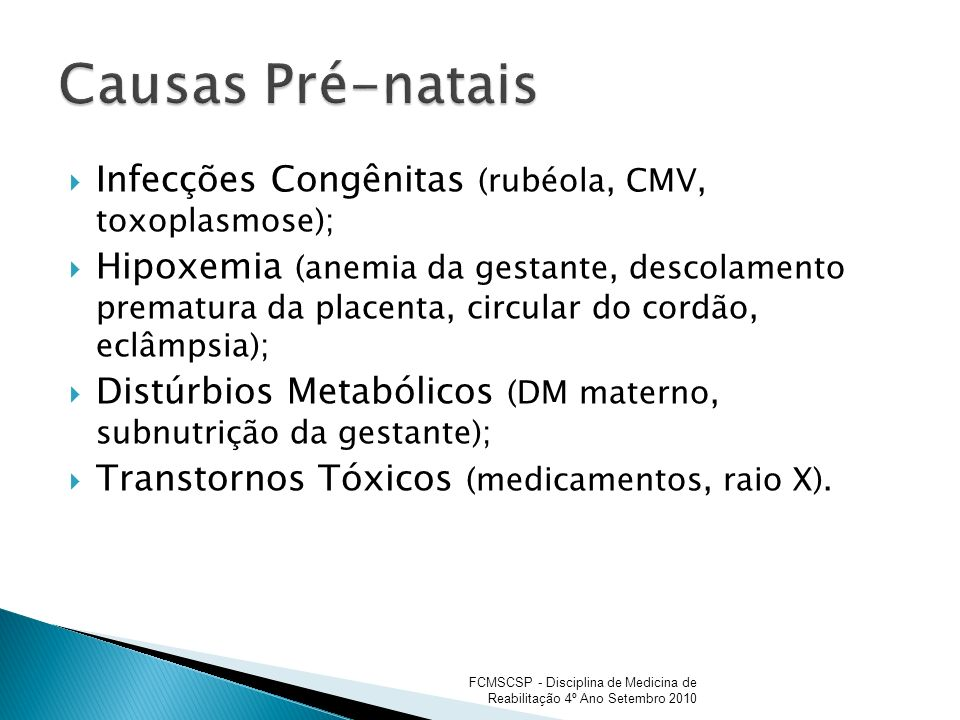 Infecções Congênitas (rubéola, CMV, toxoplasmose); Hipoxemia (anemia da gestante, descolamento prematura da placenta, circular do cordão, eclâmpsia);
