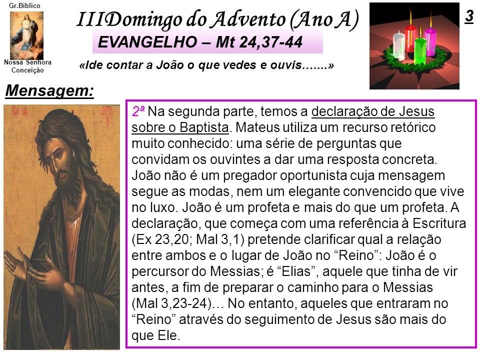 IIIDomingo do Advento (Ano A) Nossa Senhora Conceição Gr.Bíblico Mensagem: 3 «Ide contar a João o que vedes e ouvis…....» EVANGELHO – Mt 24,37-44 2ª 2
