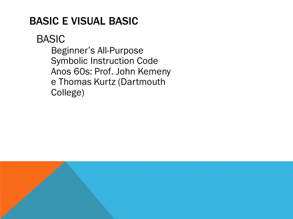 BASIC Beginners All-Purpose Symbolic Instruction Code Anos 60s: Prof. John Kemeny e Thomas Kurtz (Dartmouth College)