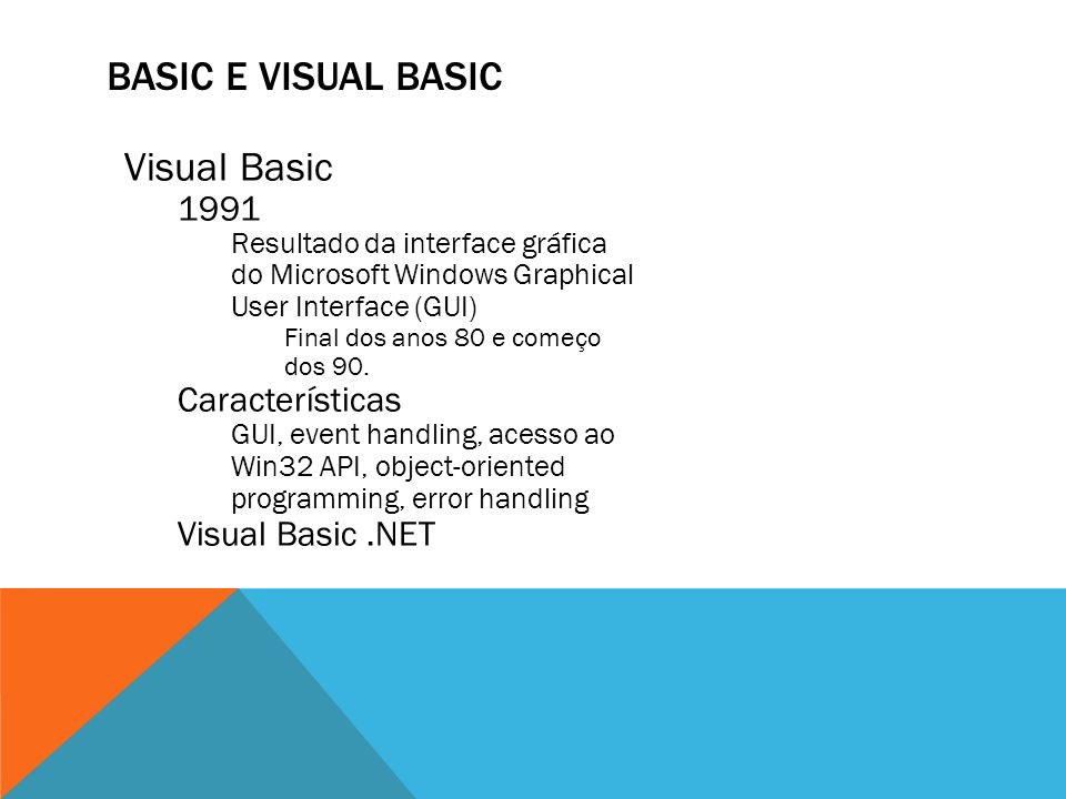 BASIC E VISUAL BASIC Visual Basic 1991 Resultado da interface gráfica do Microsoft Windows Graphical User Interface (GUI) Final dos anos 80 e começo d