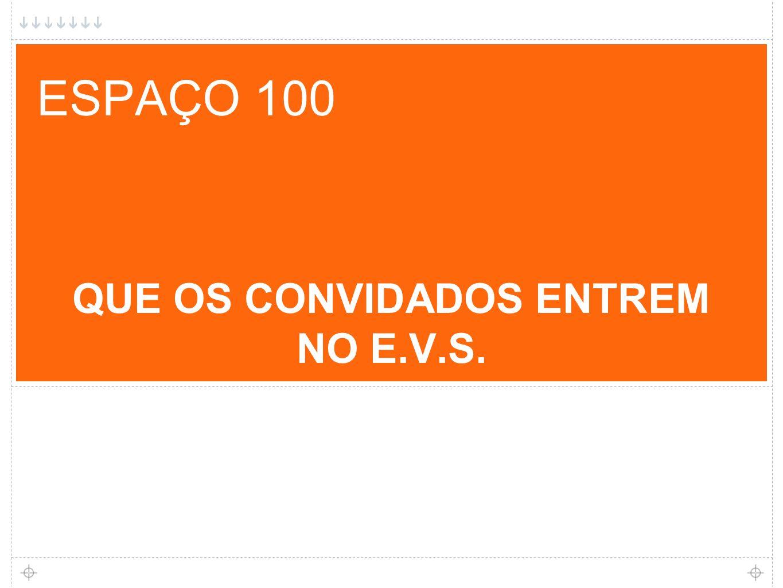 ESPAÇO 100 QUE OS CONVIDADOS ENTREM NO E.V.S.