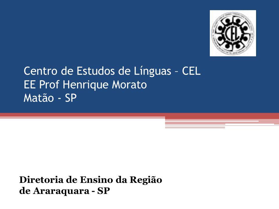 Centro de Estudos de Línguas – CEL EE Prof Henrique Morato Matão - SP Diretoria de Ensino da Região de Araraquara - SP