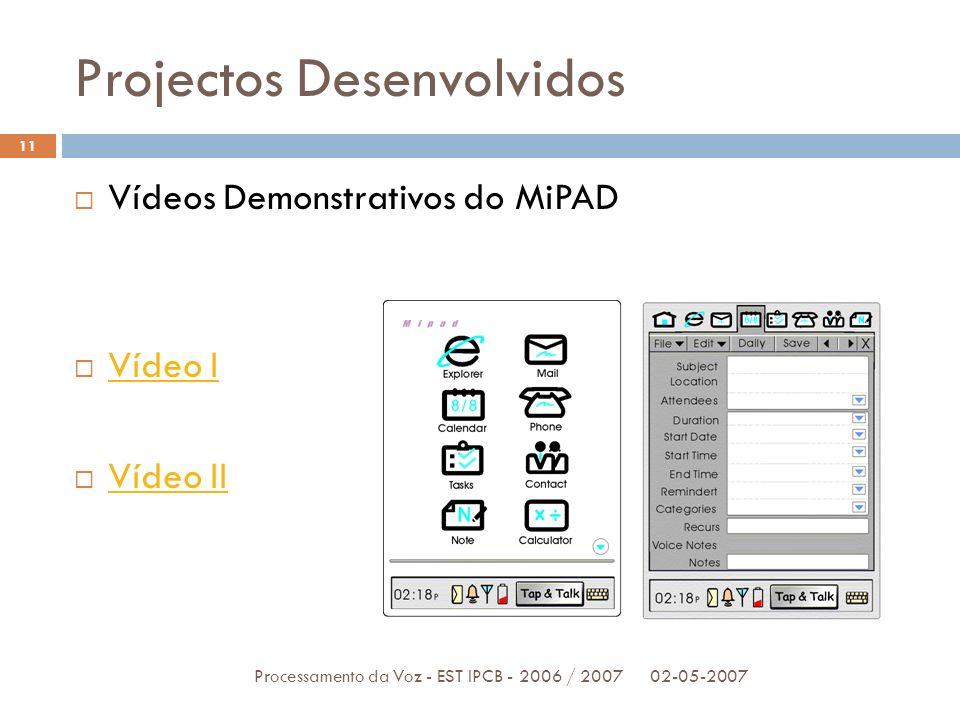 Projectos Desenvolvidos 02-05-2007Processamento da Voz - EST IPCB - 2006 / 2007 11 Vídeos Demonstrativos do MiPAD Vídeo I Vídeo II