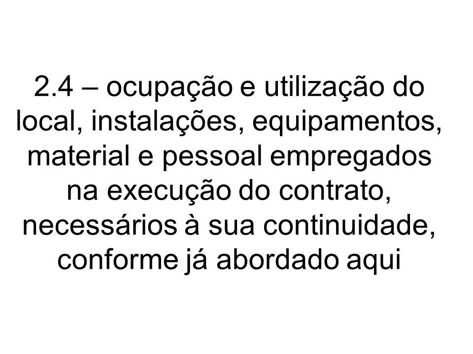 2.4 – ocupação e utilização do local, instalações, equipamentos, material e pessoal empregados na execução do contrato, necessários à sua continuidade