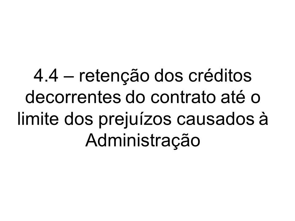 4.4 – retenção dos créditos decorrentes do contrato até o limite dos prejuízos causados à Administração