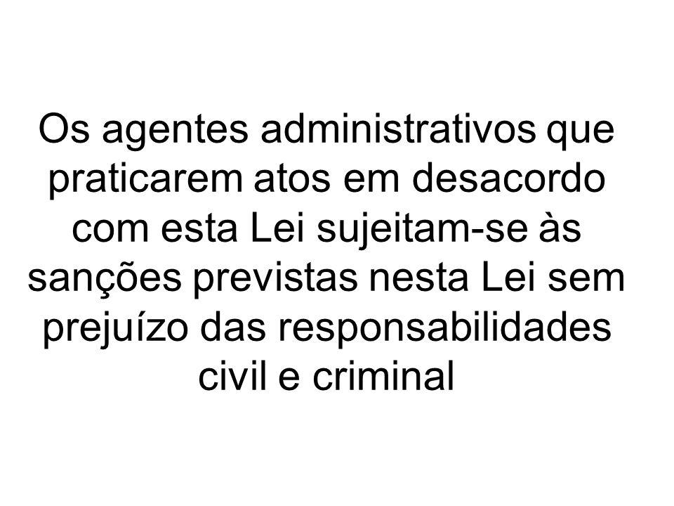 Os agentes administrativos que praticarem atos em desacordo com esta Lei sujeitam-se às sanções previstas nesta Lei sem prejuízo das responsabilidades
