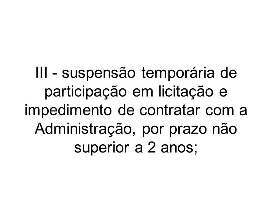 III - suspensão temporária de participação em licitação e impedimento de contratar com a Administração, por prazo não superior a 2 anos;