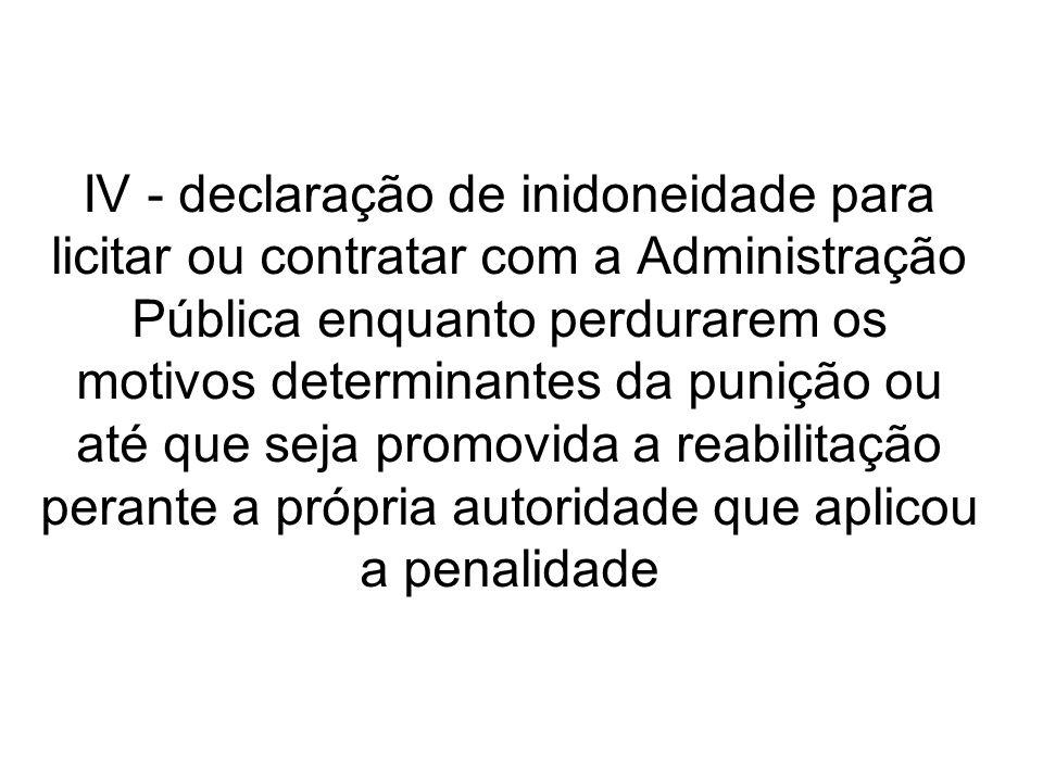 IV - declaração de inidoneidade para licitar ou contratar com a Administração Pública enquanto perdurarem os motivos determinantes da punição ou até q