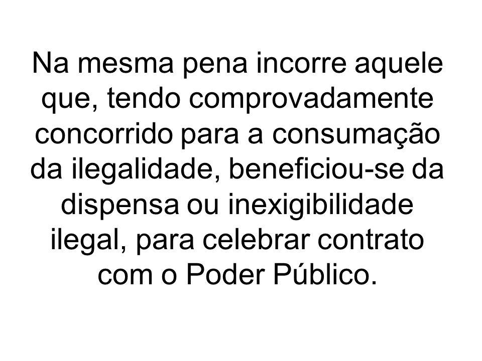 Na mesma pena incorre aquele que, tendo comprovadamente concorrido para a consumação da ilegalidade, beneficiou-se da dispensa ou inexigibilidade ileg