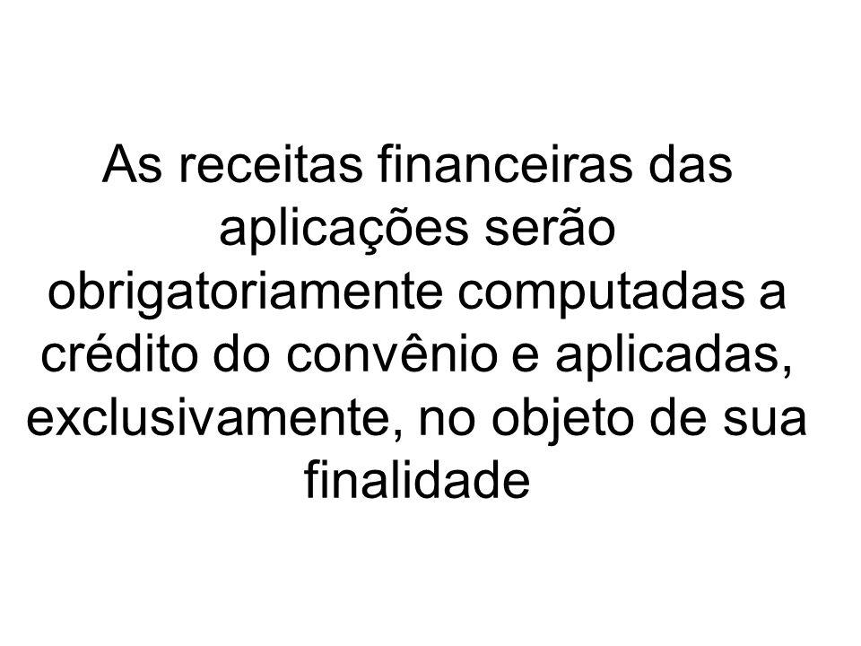 As receitas financeiras das aplicações serão obrigatoriamente computadas a crédito do convênio e aplicadas, exclusivamente, no objeto de sua finalidad
