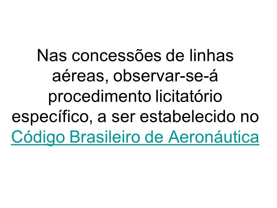 Nas concessões de linhas aéreas, observar-se-á procedimento licitatório específico, a ser estabelecido no Código Brasileiro de Aeronáutica Código Bras