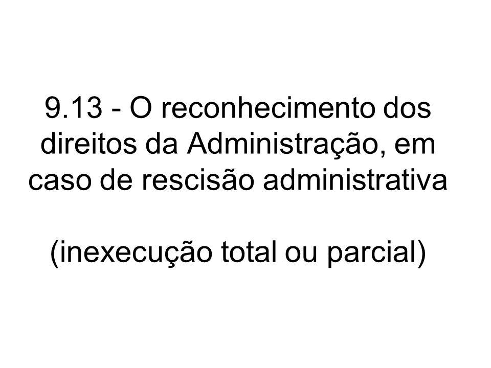 9.13 - O reconhecimento dos direitos da Administração, em caso de rescisão administrativa (inexecução total ou parcial)