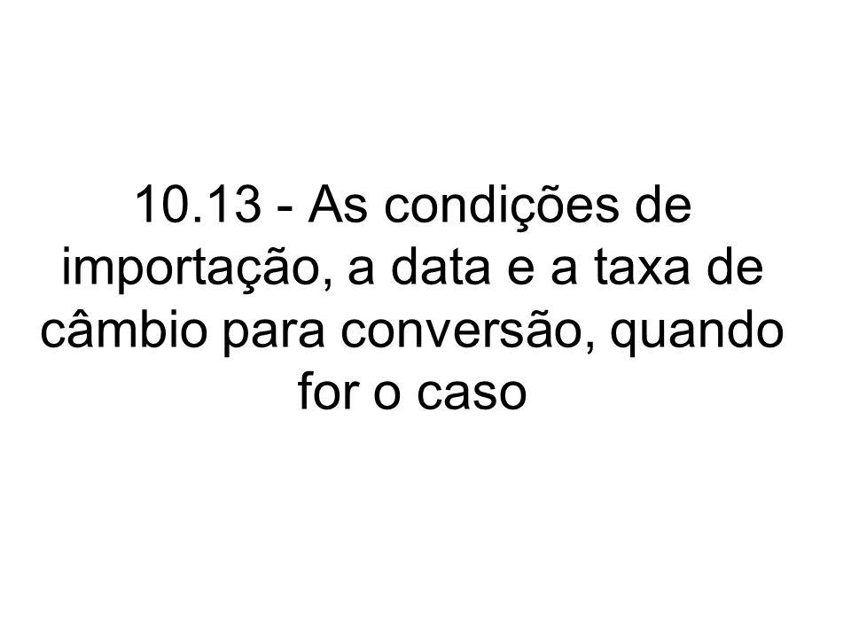 10.13 - As condições de importação, a data e a taxa de câmbio para conversão, quando for o caso