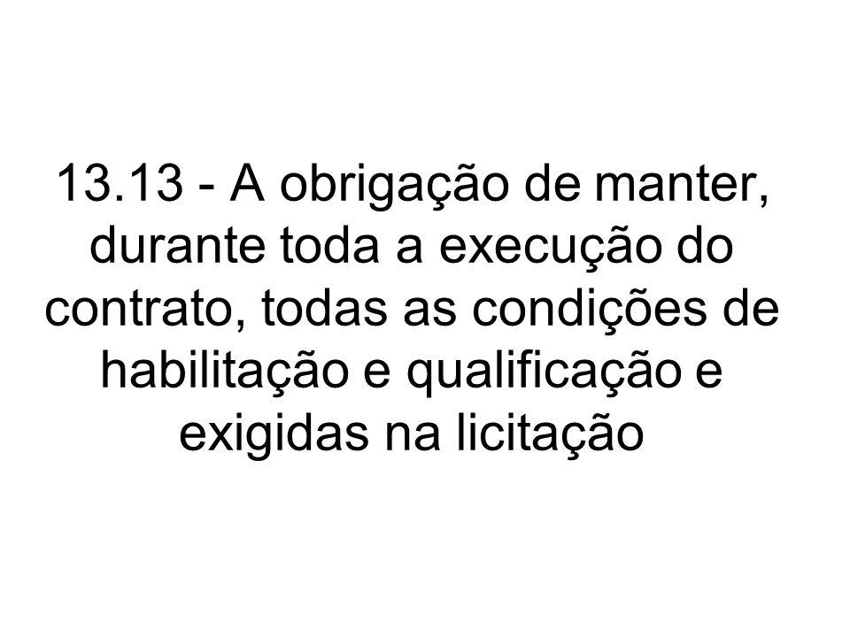 13.13 - A obrigação de manter, durante toda a execução do contrato, todas as condições de habilitação e qualificação e exigidas na licitação