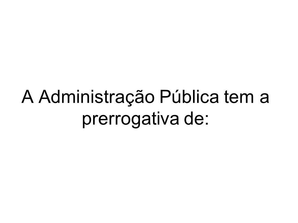 A Administração Pública tem a prerrogativa de: