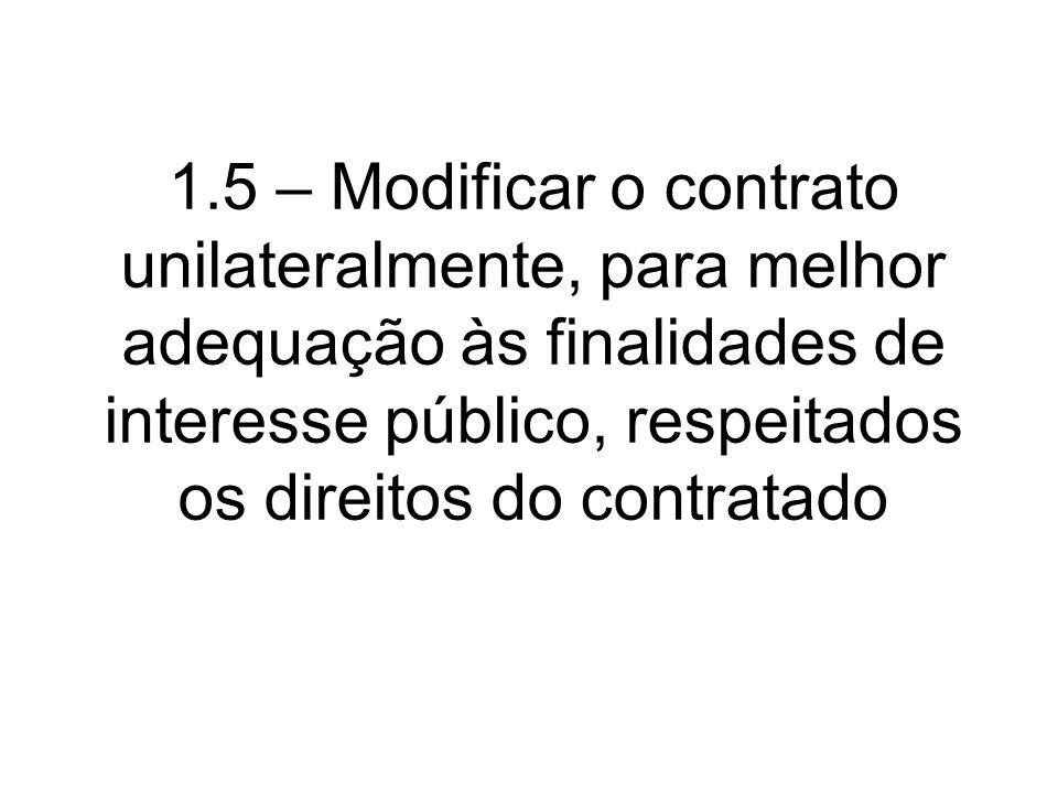 1.5 – Modificar o contrato unilateralmente, para melhor adequação às finalidades de interesse público, respeitados os direitos do contratado