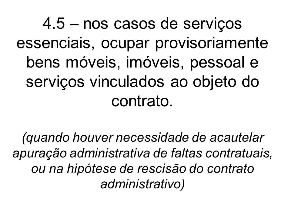 4.5 – nos casos de serviços essenciais, ocupar provisoriamente bens móveis, imóveis, pessoal e serviços vinculados ao objeto do contrato. (quando houv
